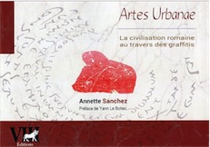 Artes Urbanae. La civilisation romaine au travers des graffitis, 2017, 310 p.