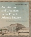 Architecture and Urbanism in the French Atlantic Empire. State, Church, and Society 1604-1830, 2018, 640 p.